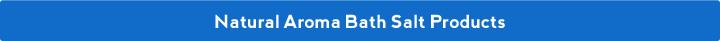 Natural Aroma Bath Salt Products