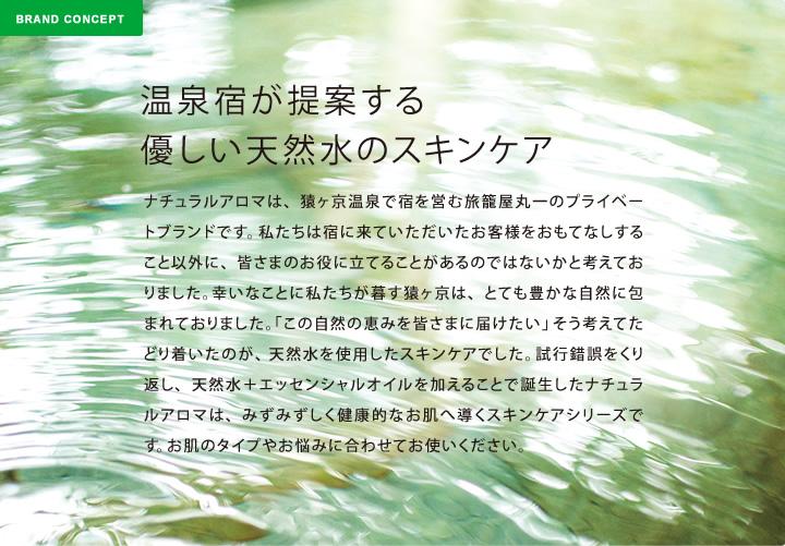 温泉宿が提案する優しい天然水のスキンケア:ナチュラルアロマは、猿ヶ京温泉で宿を営む旅籠屋丸一のプライベートブランドです。私たちは宿に来ていただいたお客様をおもてなしすること以外に、皆さまのお役に立てることがあるのではないかと考えておりました。幸いなことに私たちが暮す猿ヶ京は、とても豊かな自然に包まれておりました。「この自然の恵みを皆さまに届けたい」そう考えてたどり着いたのが、天然水を使用したスキンケアでした。試行錯誤をくり返し、天然水+エッセンシャルオイルを加えることで誕生したナチュラルアロマは、みずみずしく健康的なお肌へ導くスキンケアシリーズです。お肌のタイプやお悩みに合わせてお使いください。